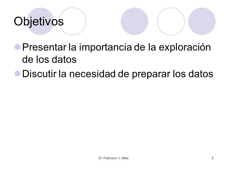 Dr. Francisco J. Mata2 Objetivos Presentar la importancia de la exploración de los datos Discutir la necesidad de preparar los datos