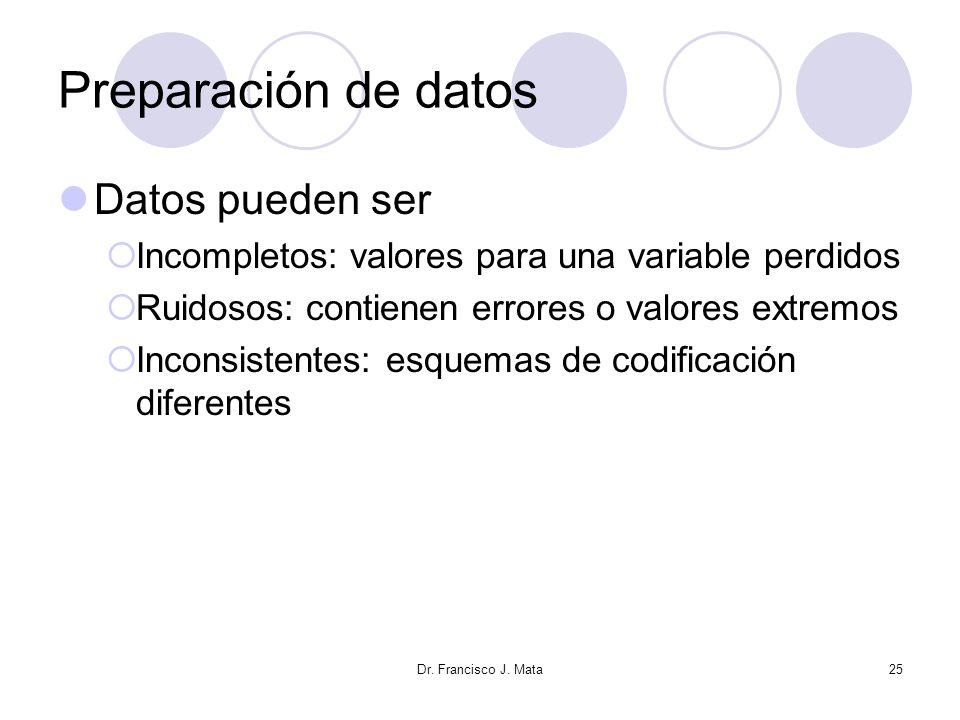 Dr. Francisco J. Mata25 Preparación de datos Datos pueden ser Incompletos: valores para una variable perdidos Ruidosos: contienen errores o valores ex