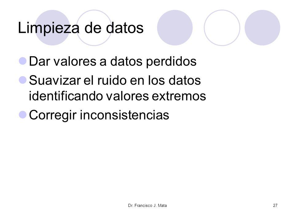 Dr. Francisco J. Mata27 Limpieza de datos Dar valores a datos perdidos Suavizar el ruido en los datos identificando valores extremos Corregir inconsis