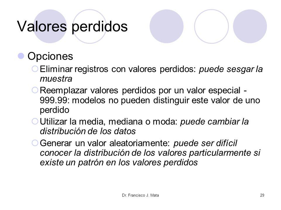 Dr. Francisco J. Mata29 Valores perdidos Opciones Eliminar registros con valores perdidos: puede sesgar la muestra Reemplazar valores perdidos por un
