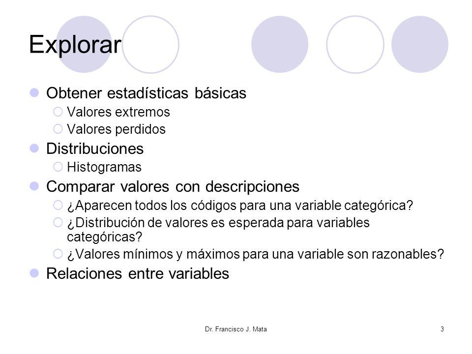 Dr. Francisco J. Mata3 Explorar Obtener estadísticas básicas Valores extremos Valores perdidos Distribuciones Histogramas Comparar valores con descrip