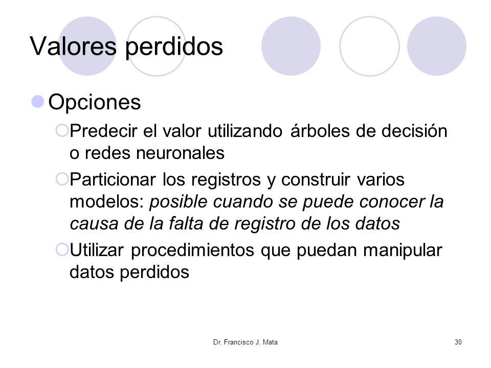 Dr. Francisco J. Mata30 Valores perdidos Opciones Predecir el valor utilizando árboles de decisión o redes neuronales Particionar los registros y cons