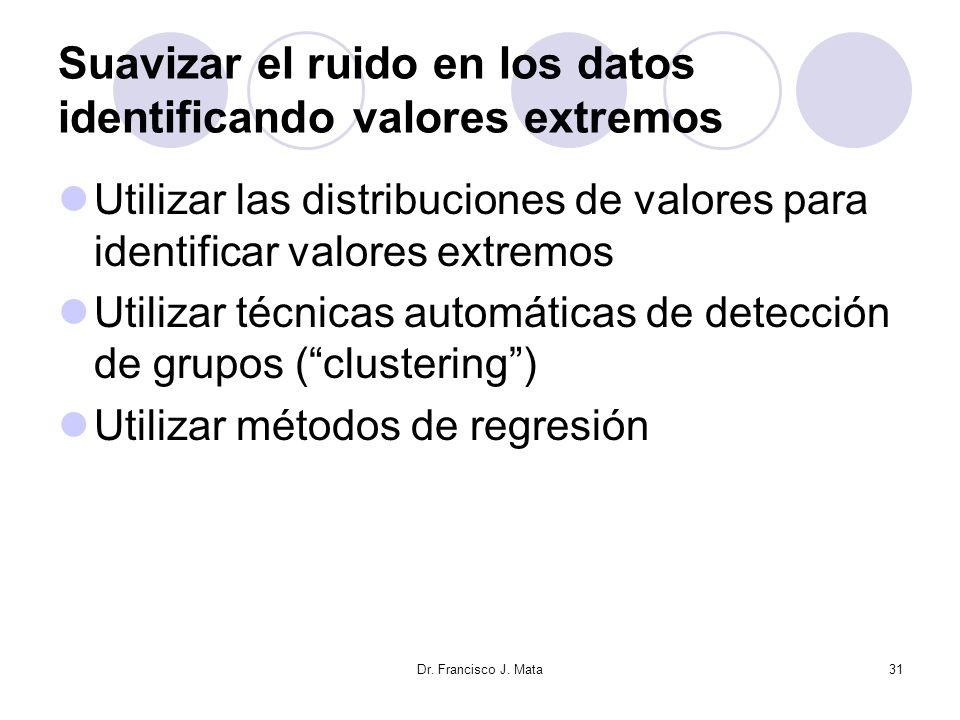 Dr. Francisco J. Mata31 Suavizar el ruido en los datos identificando valores extremos Utilizar las distribuciones de valores para identificar valores