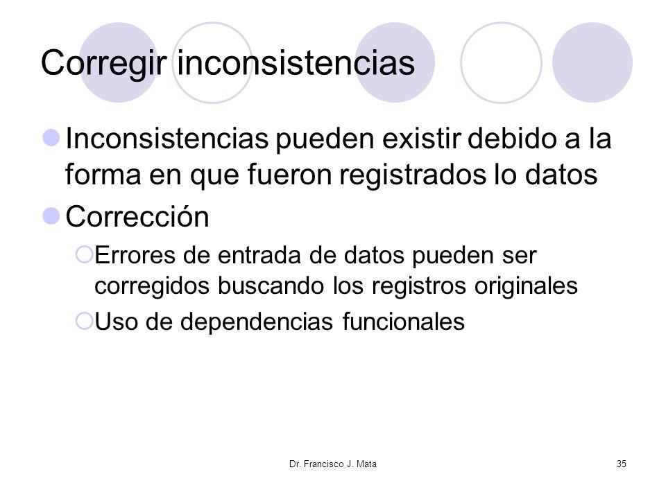 Dr. Francisco J. Mata35 Corregir inconsistencias Inconsistencias pueden existir debido a la forma en que fueron registrados lo datos Corrección Errore