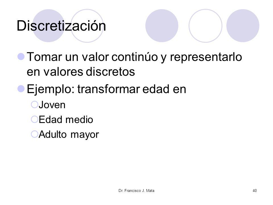 Dr. Francisco J. Mata40 Discretización Tomar un valor continúo y representarlo en valores discretos Ejemplo: transformar edad en Joven Edad medio Adul