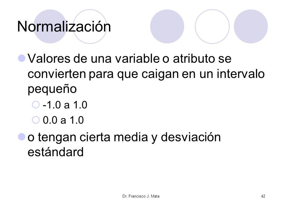 Dr. Francisco J. Mata42 Normalización Valores de una variable o atributo se convierten para que caigan en un intervalo pequeño -1.0 a 1.0 0.0 a 1.0 o
