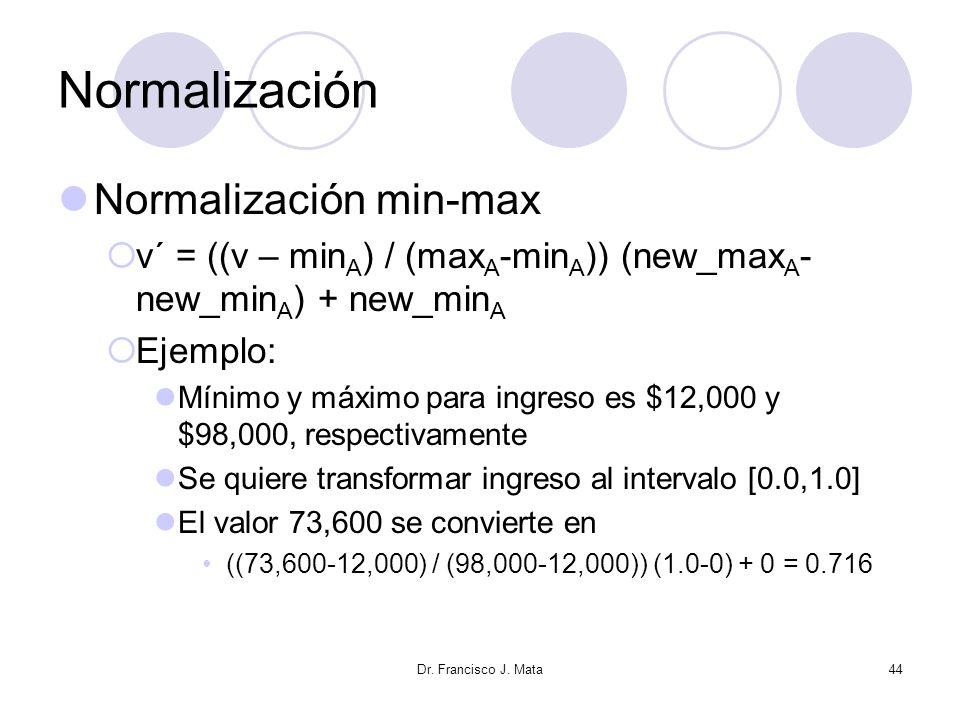 Dr. Francisco J. Mata44 Normalización Normalización min-max v´ = ((v – min A ) / (max A -min A )) (new_max A - new_min A ) + new_min A Ejemplo: Mínimo