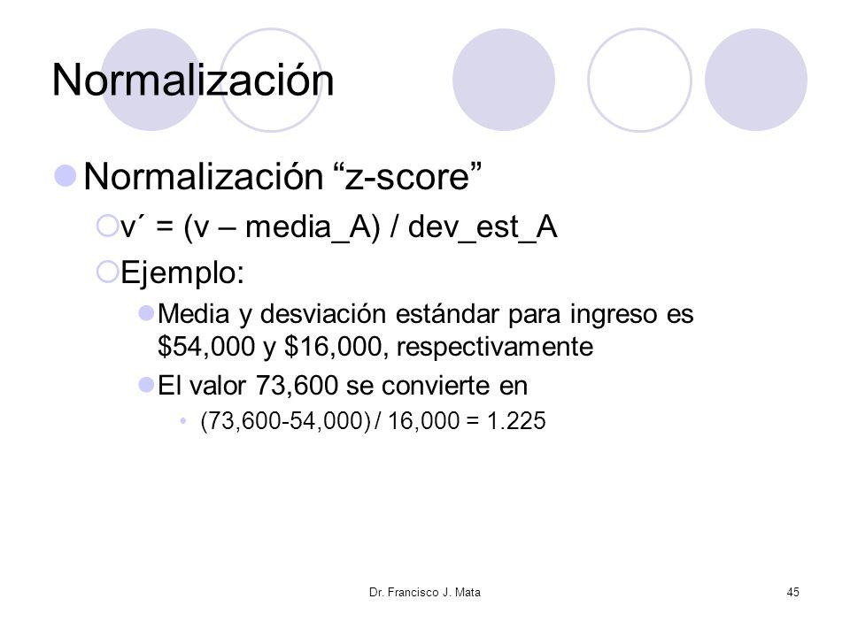 Dr. Francisco J. Mata45 Normalización Normalización z-score v´ = (v – media_A) / dev_est_A Ejemplo: Media y desviación estándar para ingreso es $54,00