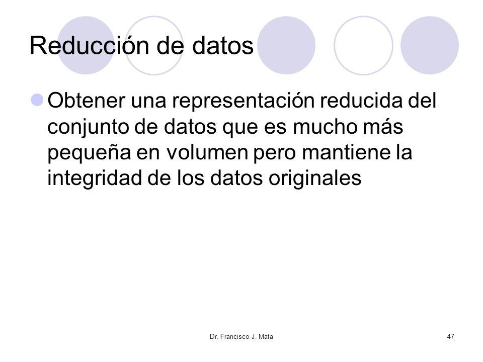 Dr. Francisco J. Mata47 Reducción de datos Obtener una representación reducida del conjunto de datos que es mucho más pequeña en volumen pero mantiene