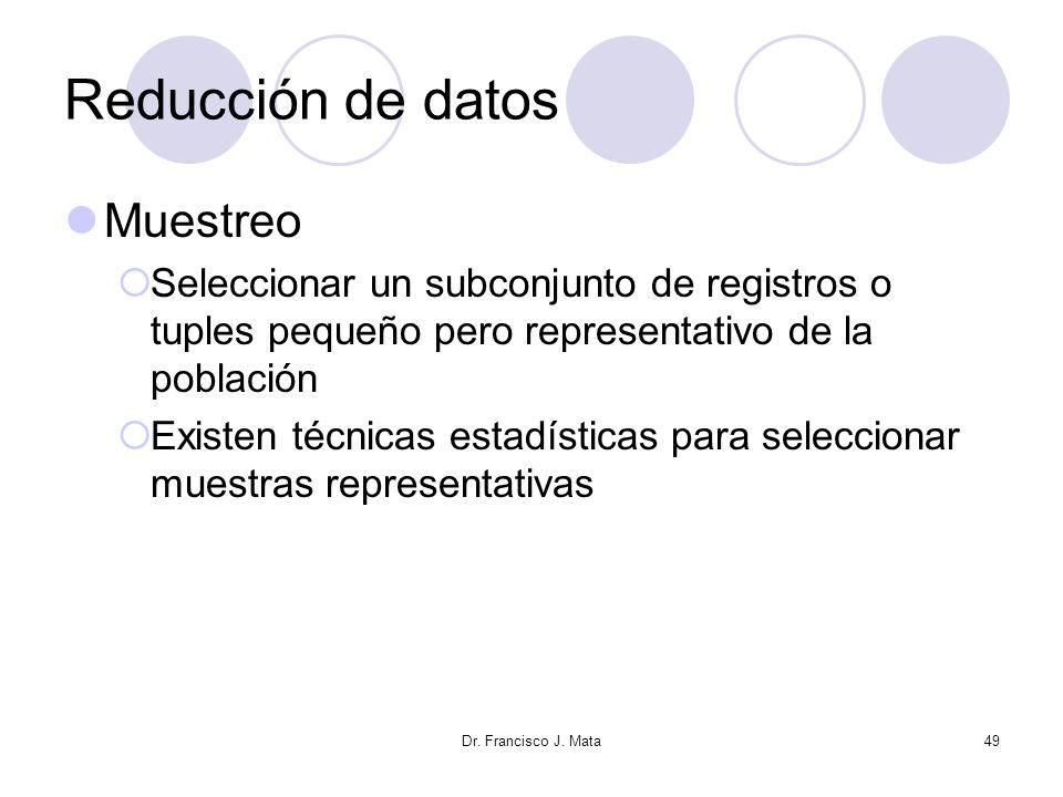 Dr. Francisco J. Mata49 Reducción de datos Muestreo Seleccionar un subconjunto de registros o tuples pequeño pero representativo de la población Exist