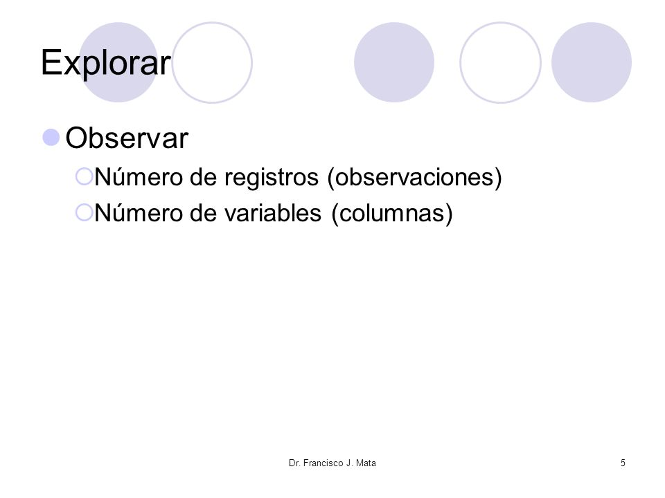 Explorar Observar Número de registros (observaciones) Número de variables (columnas) Dr. Francisco J. Mata5