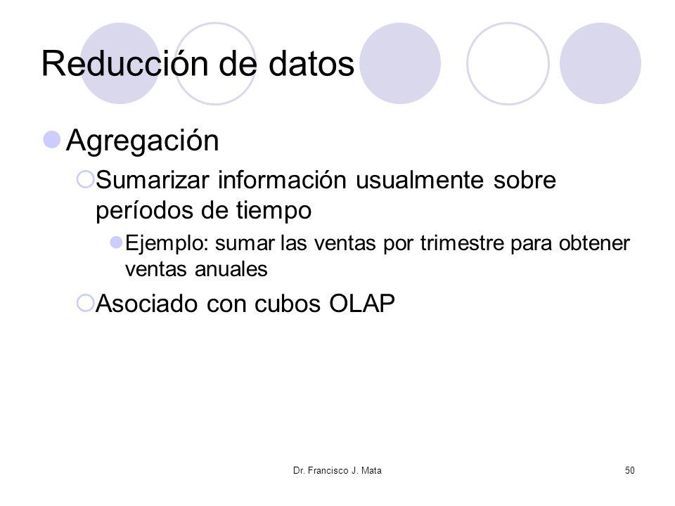 Dr. Francisco J. Mata50 Reducción de datos Agregación Sumarizar información usualmente sobre períodos de tiempo Ejemplo: sumar las ventas por trimestr