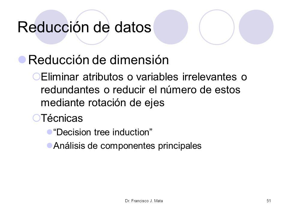 Dr. Francisco J. Mata51 Reducción de datos Reducción de dimensión Eliminar atributos o variables irrelevantes o redundantes o reducir el número de est