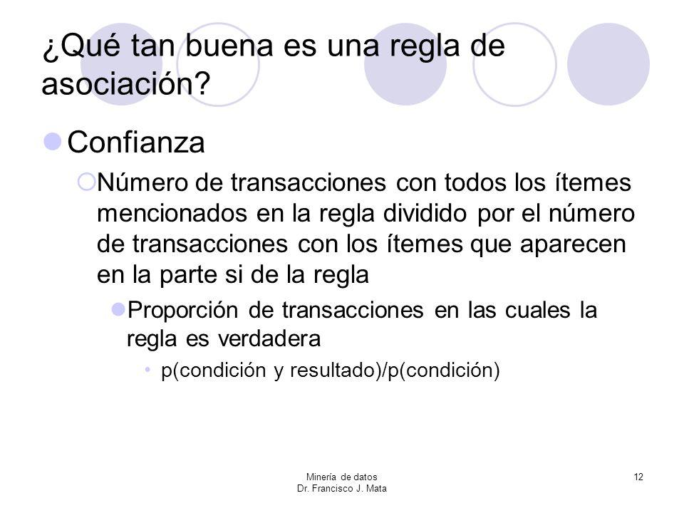 Minería de datos Dr. Francisco J. Mata 12 ¿Qué tan buena es una regla de asociación? Confianza Número de transacciones con todos los ítemes mencionado