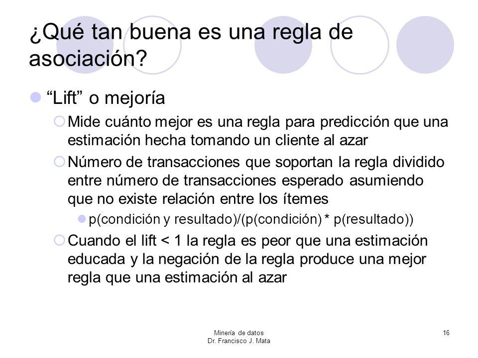 Minería de datos Dr. Francisco J. Mata 16 ¿Qué tan buena es una regla de asociación? Lift o mejoría Mide cuánto mejor es una regla para predicción que