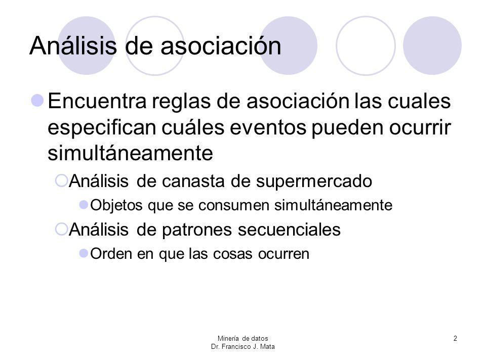 Minería de datos Dr. Francisco J. Mata 2 Análisis de asociación Encuentra reglas de asociación las cuales especifican cuáles eventos pueden ocurrir si