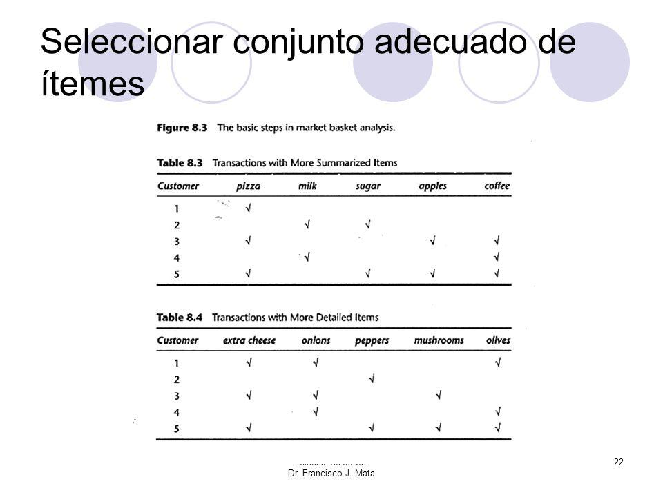 Minería de datos Dr. Francisco J. Mata 22 Seleccionar conjunto adecuado de ítemes