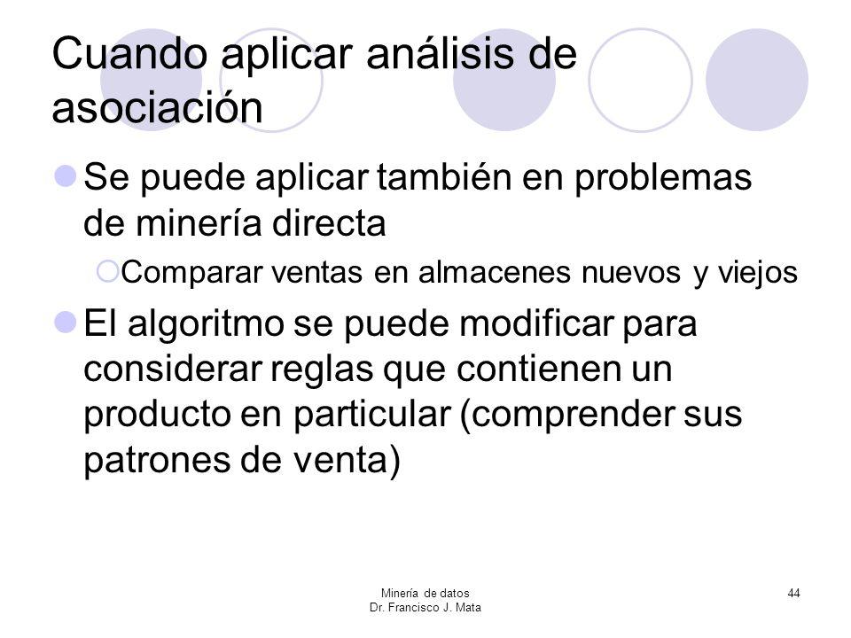 Minería de datos Dr. Francisco J. Mata 44 Cuando aplicar análisis de asociación Se puede aplicar también en problemas de minería directa Comparar vent