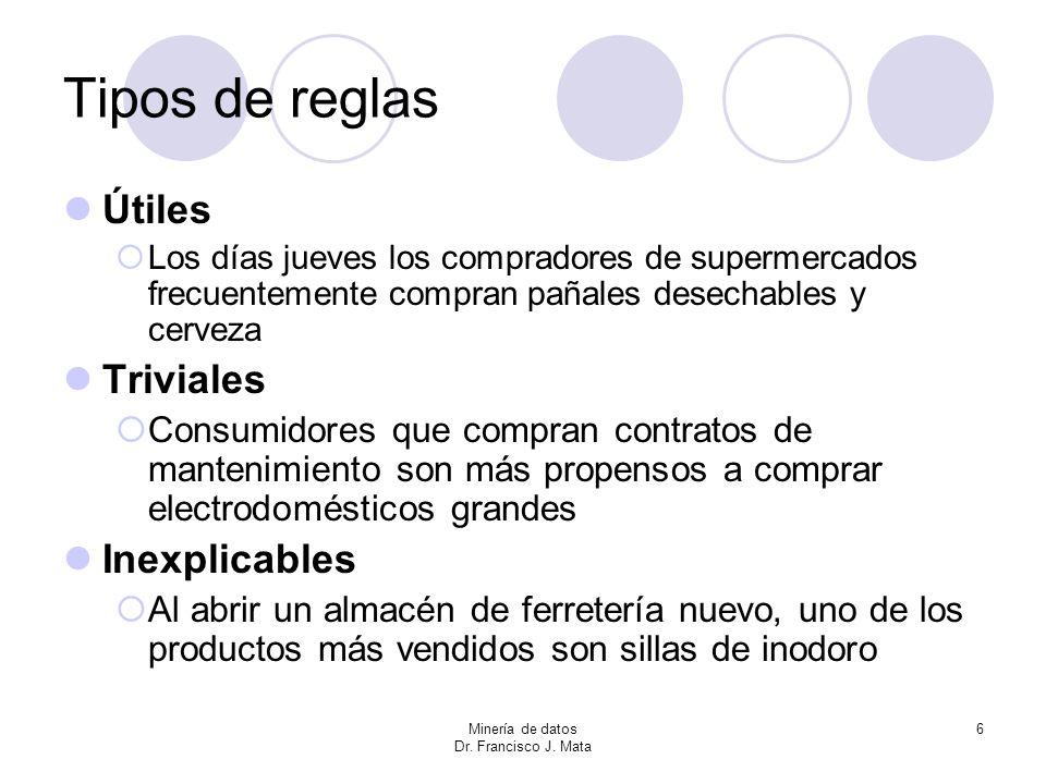 Minería de datos Dr. Francisco J. Mata 6 Tipos de reglas Útiles Los días jueves los compradores de supermercados frecuentemente compran pañales desech