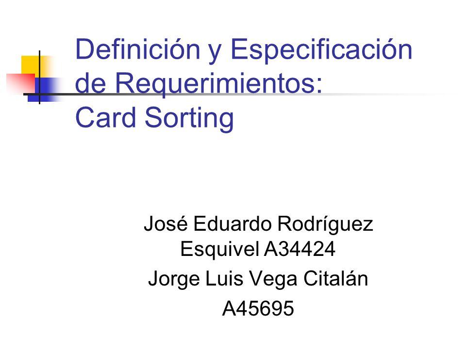 Definición y Especificación de Requerimientos: Card Sorting José Eduardo Rodríguez Esquivel A34424 Jorge Luis Vega Citalán A45695
