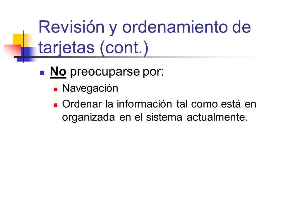 Revisión y ordenamiento de tarjetas (cont.) No preocuparse por: Navegación Ordenar la información tal como está en organizada en el sistema actualment