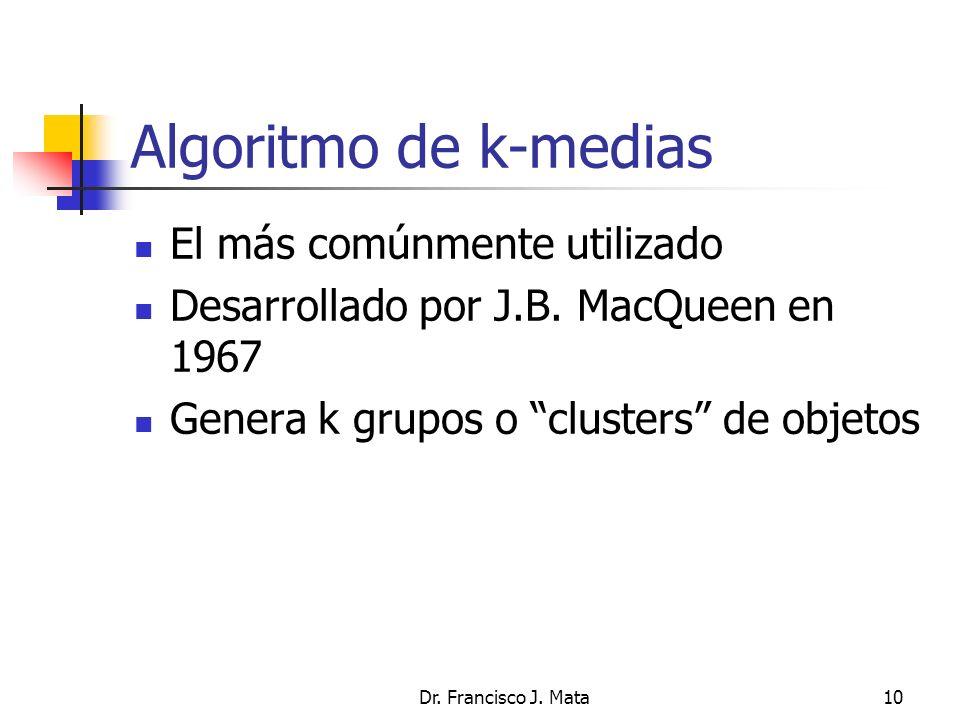 Dr. Francisco J. Mata10 Algoritmo de k-medias El más comúnmente utilizado Desarrollado por J.B. MacQueen en 1967 Genera k grupos o clusters de objetos
