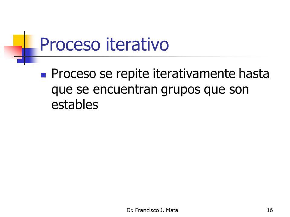 Dr. Francisco J. Mata16 Proceso iterativo Proceso se repite iterativamente hasta que se encuentran grupos que son estables