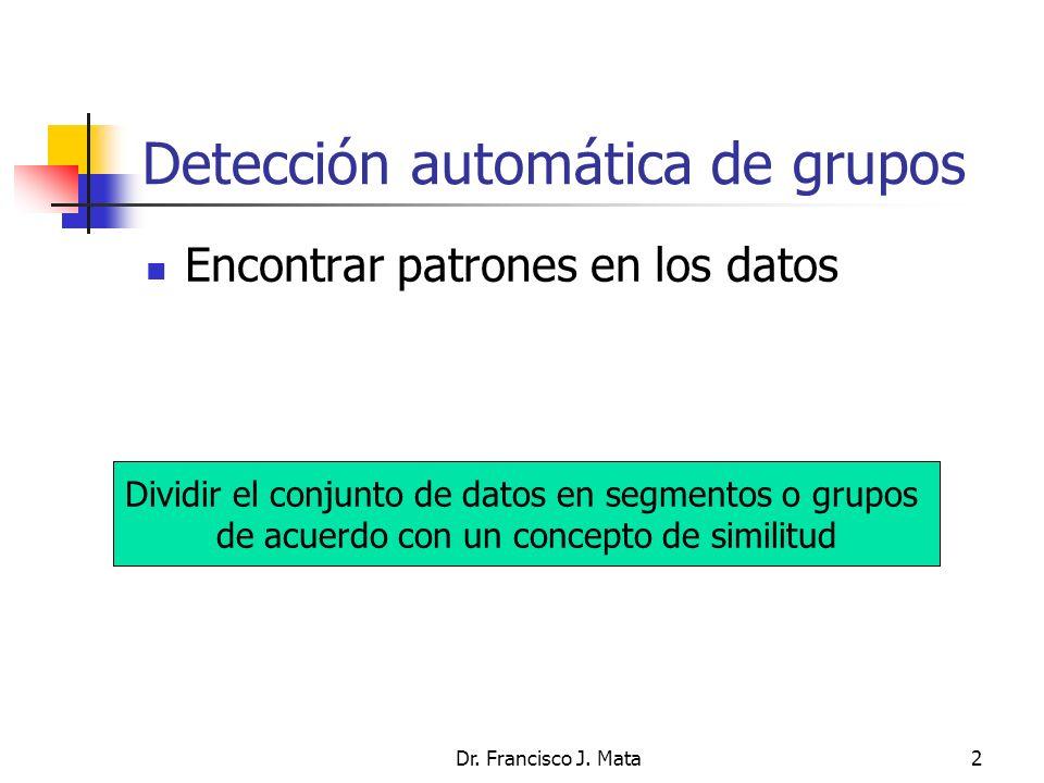 Dr. Francisco J. Mata2 Detección automática de grupos Encontrar patrones en los datos Dividir el conjunto de datos en segmentos o grupos de acuerdo co
