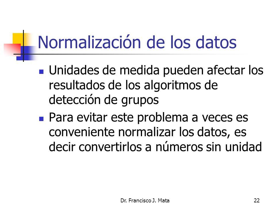 Dr. Francisco J. Mata22 Normalización de los datos Unidades de medida pueden afectar los resultados de los algoritmos de detección de grupos Para evit