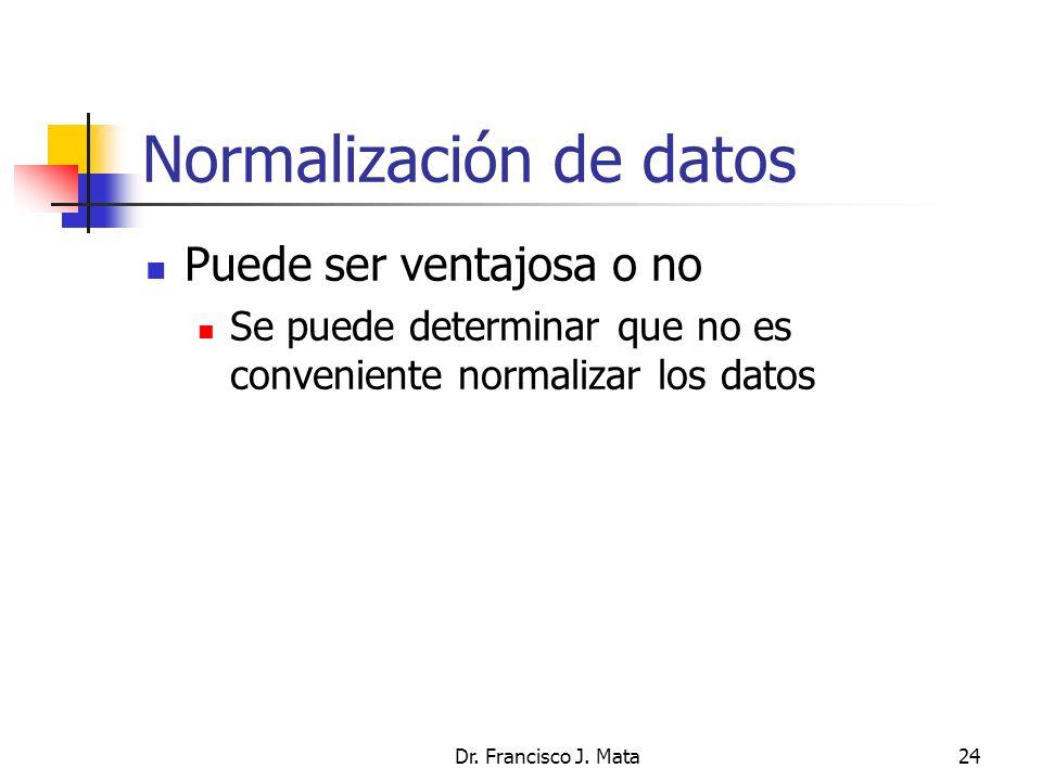 Dr. Francisco J. Mata24 Normalización de datos Puede ser ventajosa o no Se puede determinar que no es conveniente normalizar los datos