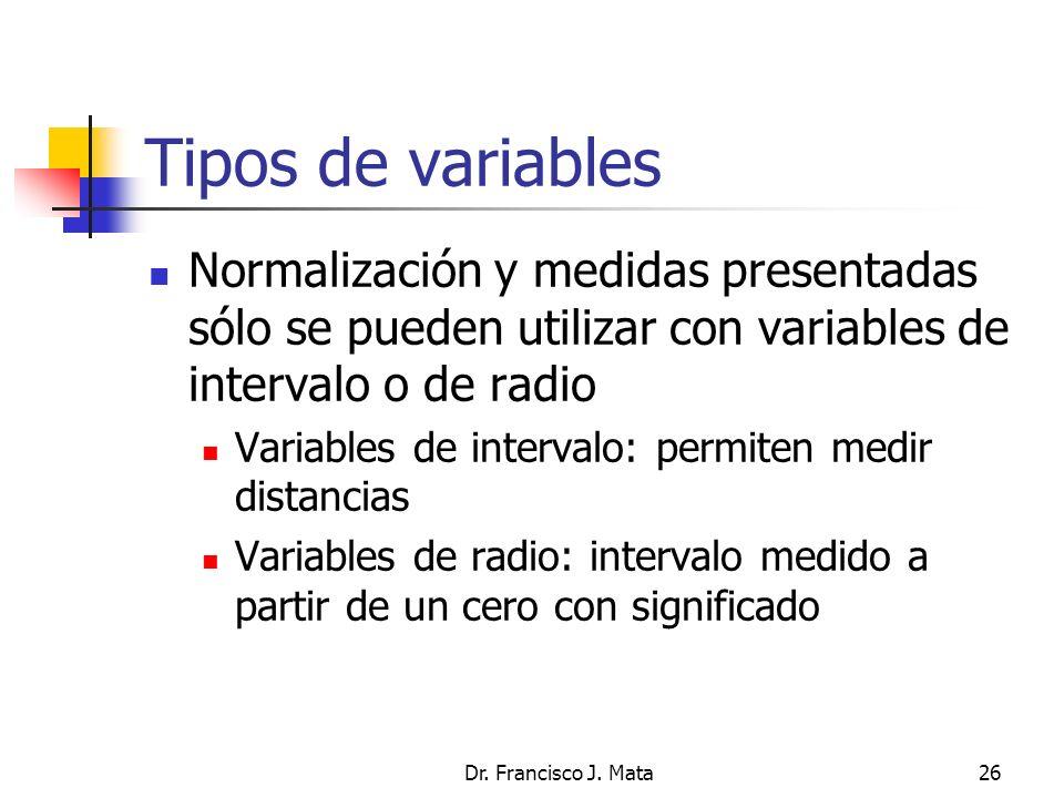 Dr. Francisco J. Mata26 Tipos de variables Normalización y medidas presentadas sólo se pueden utilizar con variables de intervalo o de radio Variables