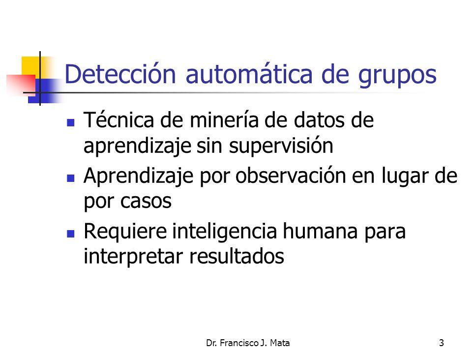 Dr. Francisco J. Mata3 Detección automática de grupos Técnica de minería de datos de aprendizaje sin supervisión Aprendizaje por observación en lugar