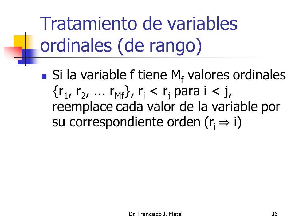 Dr. Francisco J. Mata36 Tratamiento de variables ordinales (de rango) Si la variable f tiene M f valores ordinales {r 1, r 2,... r Mf }, r i < r j par