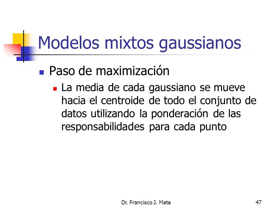 Dr. Francisco J. Mata47 Modelos mixtos gaussianos Paso de maximización La media de cada gaussiano se mueve hacia el centroide de todo el conjunto de d