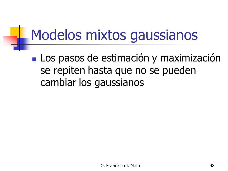 Dr. Francisco J. Mata48 Modelos mixtos gaussianos Los pasos de estimación y maximización se repiten hasta que no se pueden cambiar los gaussianos