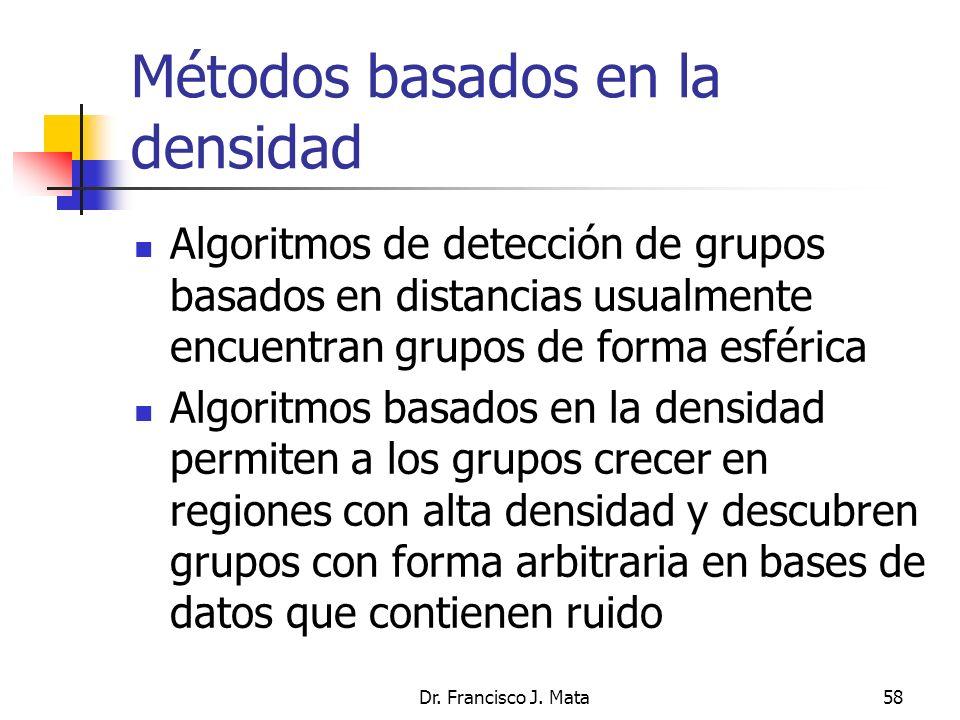 Dr. Francisco J. Mata58 Métodos basados en la densidad Algoritmos de detección de grupos basados en distancias usualmente encuentran grupos de forma e