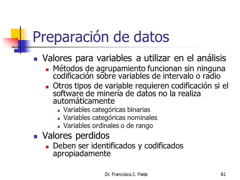 Dr. Francisco J. Mata61 Preparación de datos Valores para variables a utilizar en el análisis Métodos de agrupamiento funcionan sin ninguna codificaci