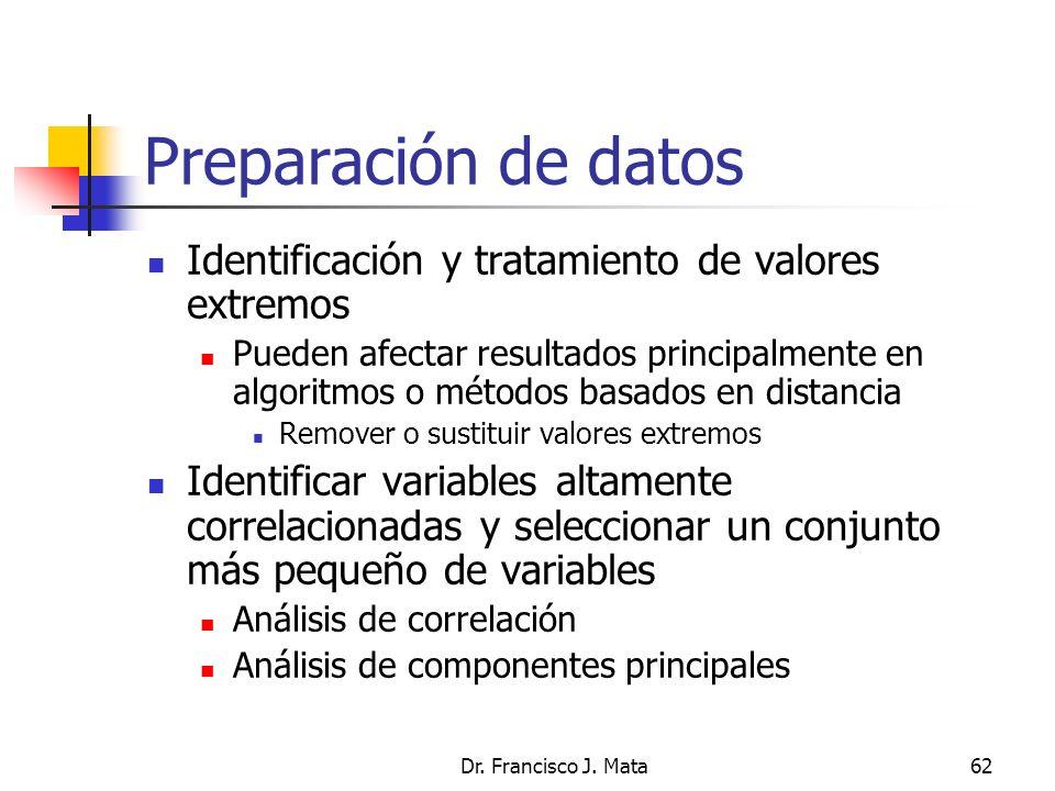 Dr. Francisco J. Mata62 Preparación de datos Identificación y tratamiento de valores extremos Pueden afectar resultados principalmente en algoritmos o