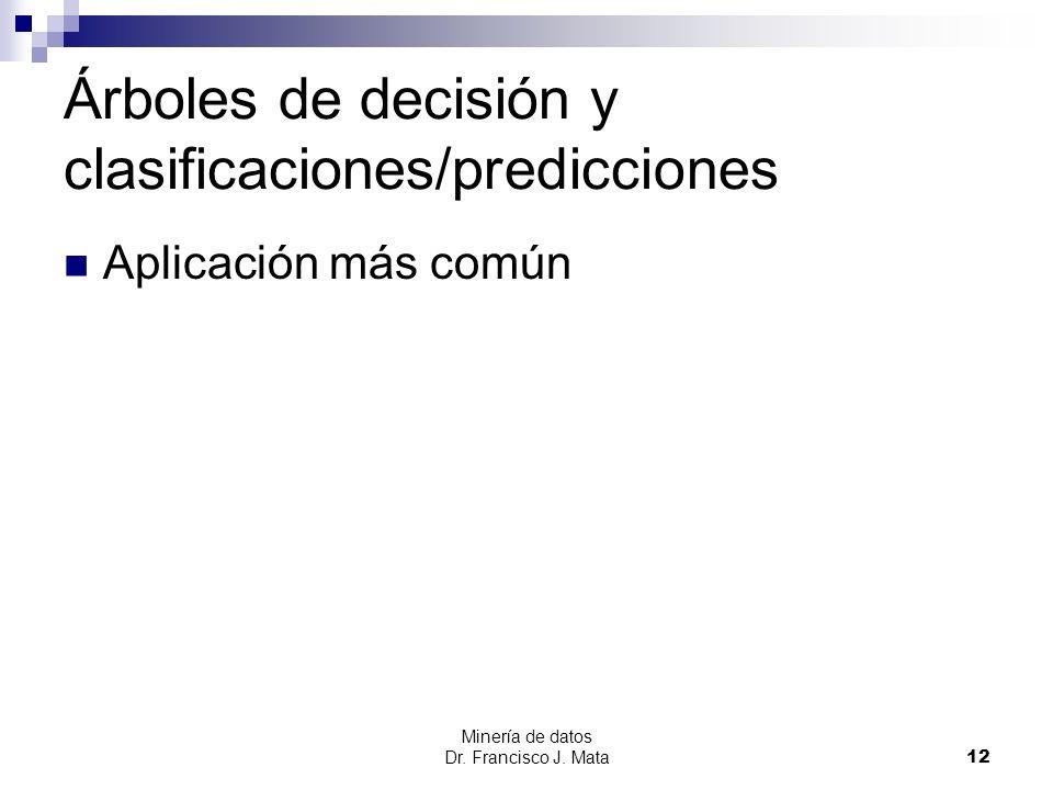 Minería de datos Dr. Francisco J. Mata 12 Árboles de decisión y clasificaciones/predicciones Aplicación más común