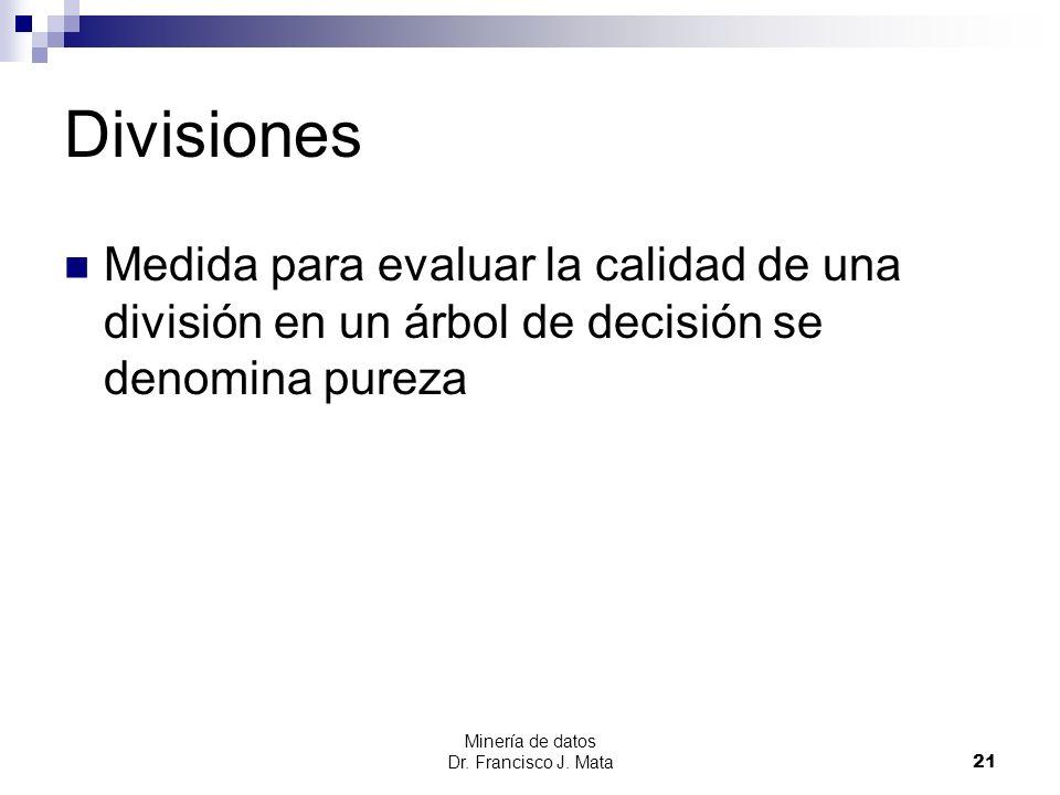 Minería de datos Dr. Francisco J. Mata 21 Divisiones Medida para evaluar la calidad de una división en un árbol de decisión se denomina pureza