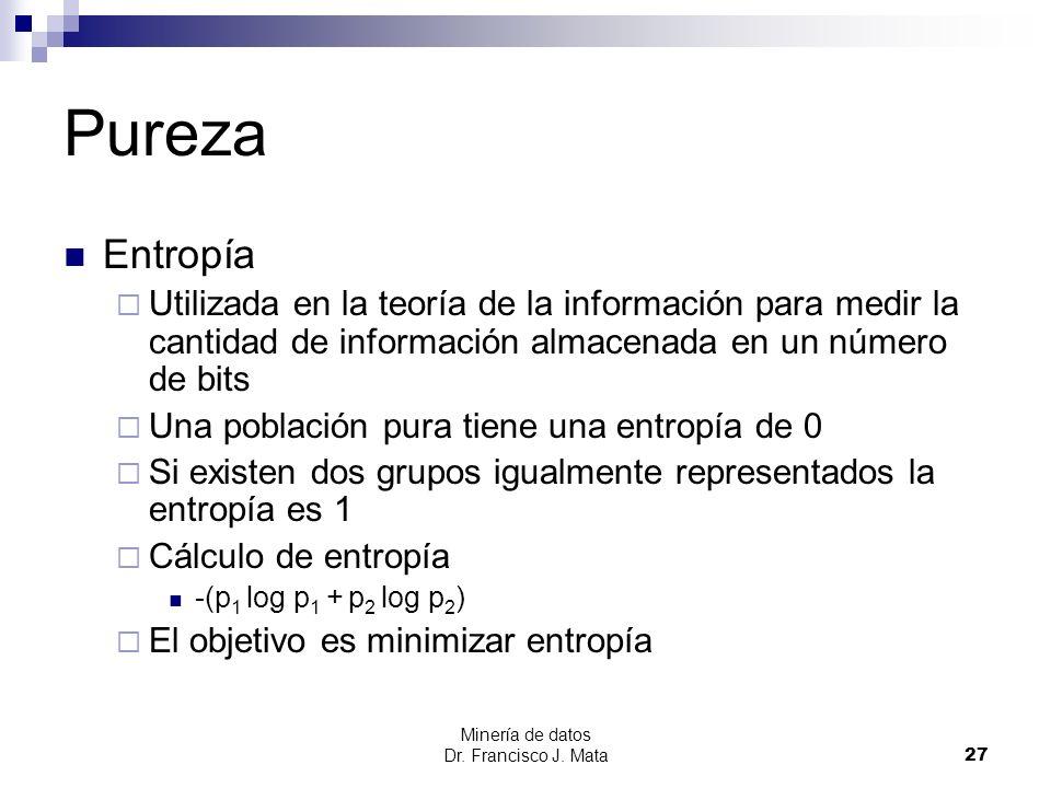 Minería de datos Dr. Francisco J. Mata 27 Pureza Entropía Utilizada en la teoría de la información para medir la cantidad de información almacenada en