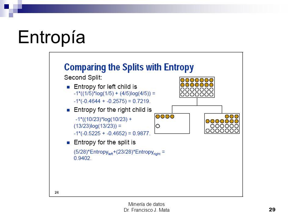 Minería de datos Dr. Francisco J. Mata 29 Entropía