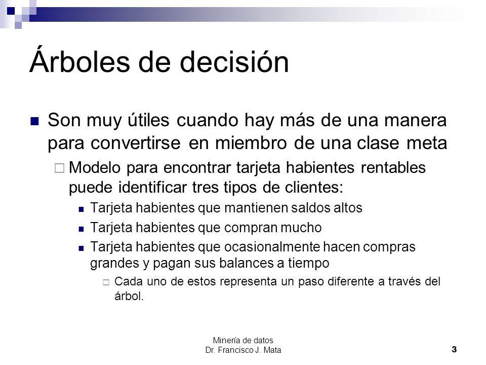 Minería de datos Dr. Francisco J. Mata 3 Árboles de decisión Son muy útiles cuando hay más de una manera para convertirse en miembro de una clase meta