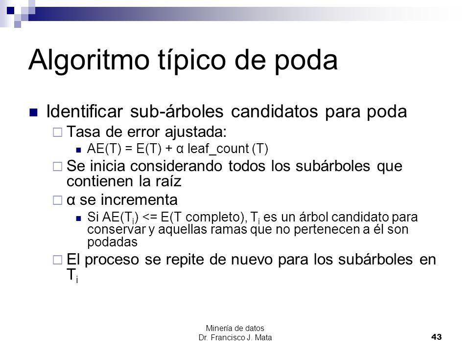 Minería de datos Dr. Francisco J. Mata 43 Algoritmo típico de poda Identificar sub-árboles candidatos para poda Tasa de error ajustada: AE(T) = E(T) +
