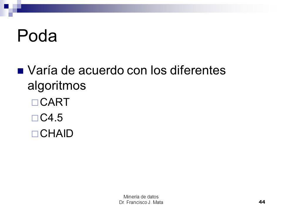 Minería de datos Dr. Francisco J. Mata 44 Poda Varía de acuerdo con los diferentes algoritmos CART C4.5 CHAID