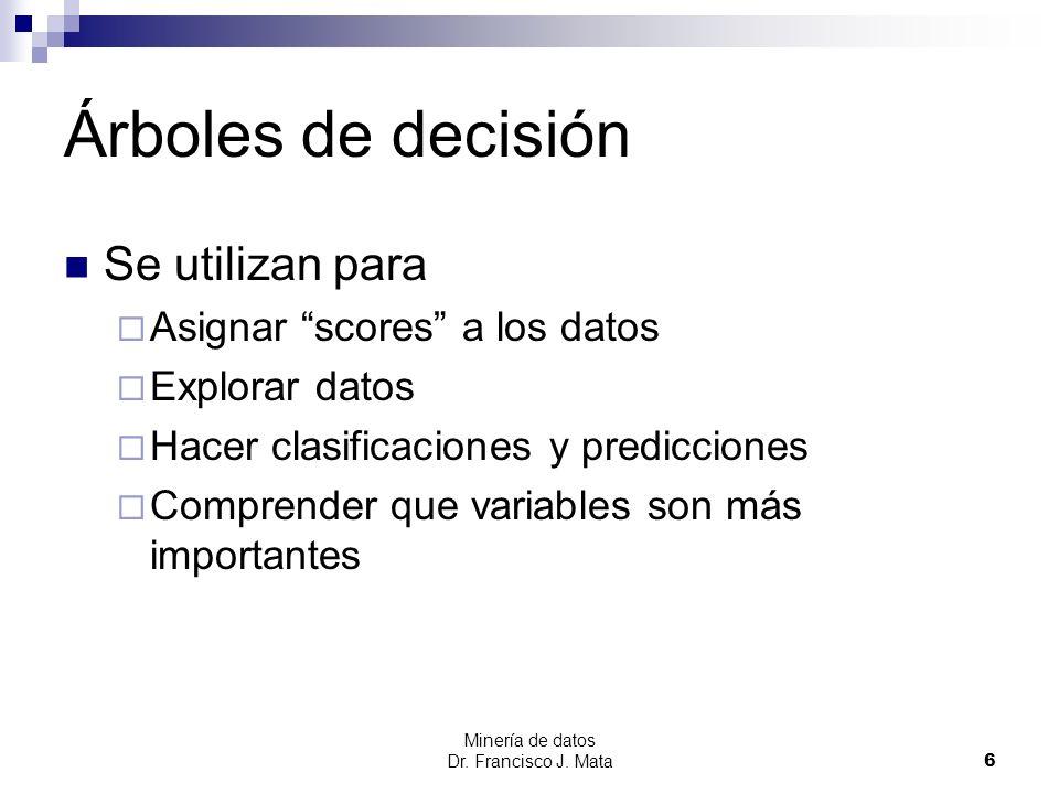 Minería de datos Dr. Francisco J. Mata 6 Árboles de decisión Se utilizan para Asignar scores a los datos Explorar datos Hacer clasificaciones y predic