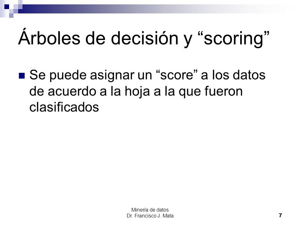Minería de datos Dr. Francisco J. Mata 7 Árboles de decisión y scoring Se puede asignar un score a los datos de acuerdo a la hoja a la que fueron clas