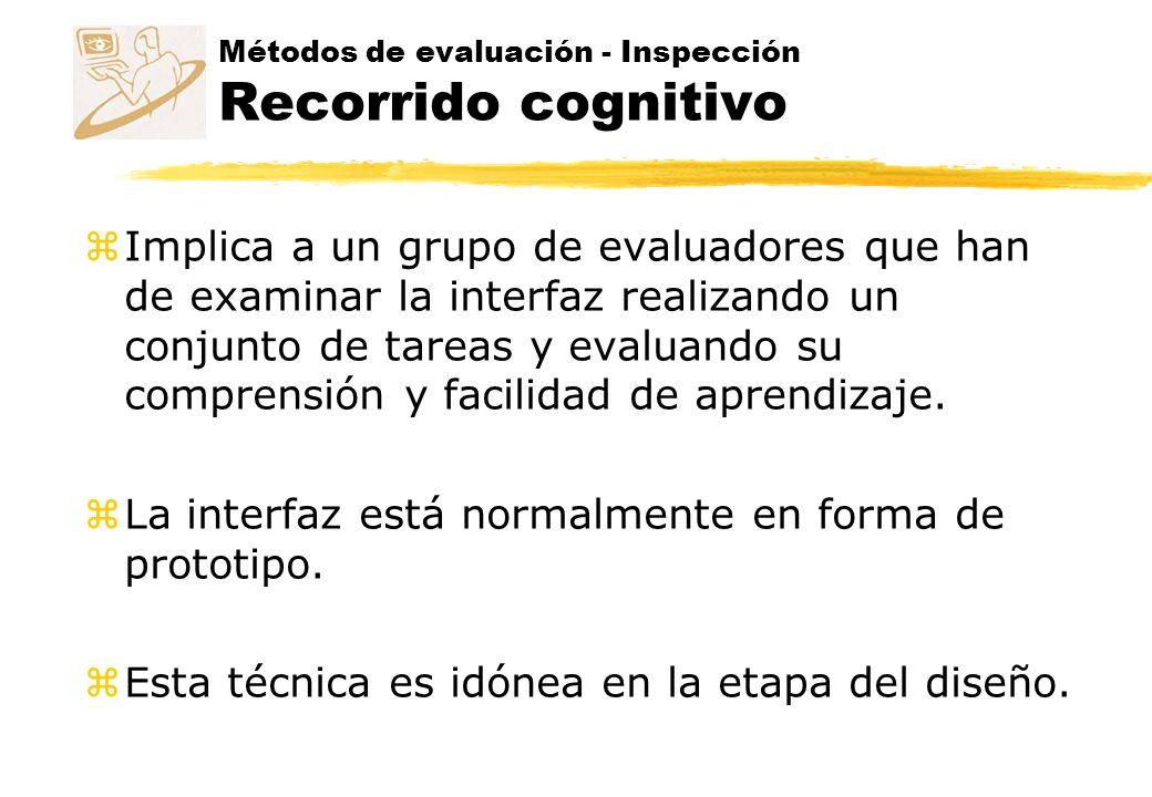 Métodos de evaluación - Inspección Recorrido cognitivo z Datos iniciales: y Diseño de la interfaz (prototipo de papel o de software) y Escenario y Tareas a realizar (documento de análisis de tareas) y Población de usuarios y contexto de uso