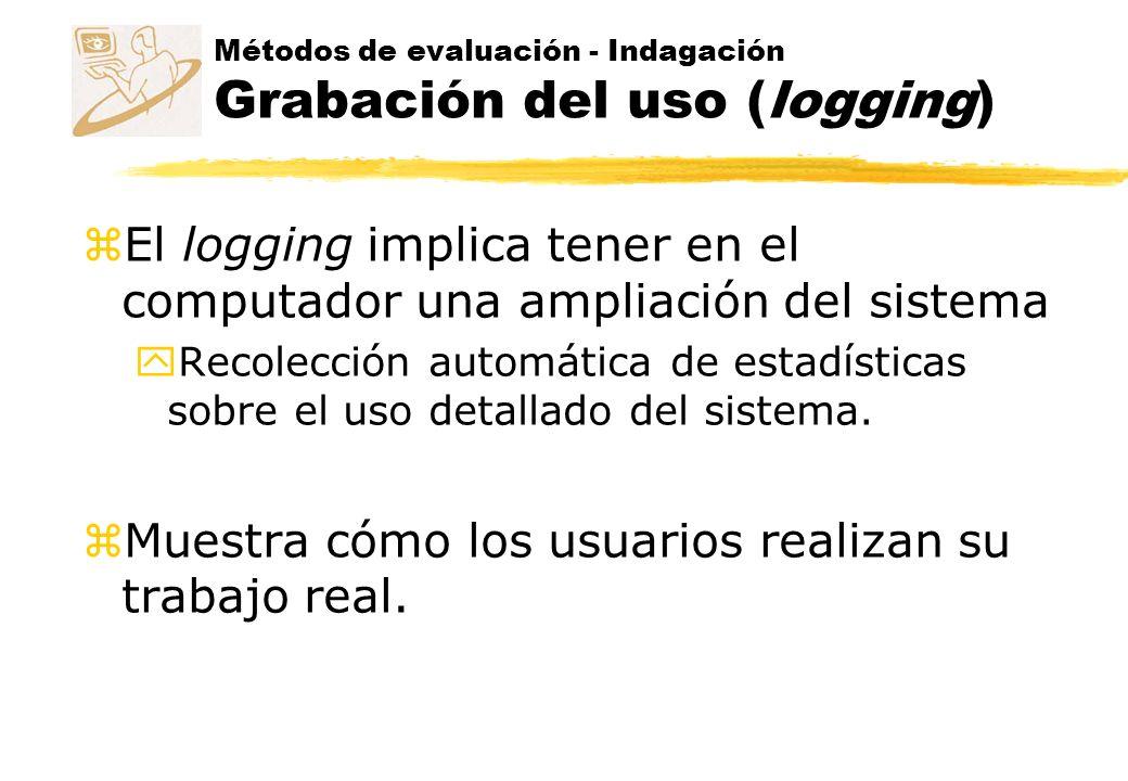 Métodos de evaluación - Indagación Grabación del uso (logging) z Es fácil recoger automáticamente datos de una gran cantidad de usuarios que trabajan bajo diversas circunstancias.