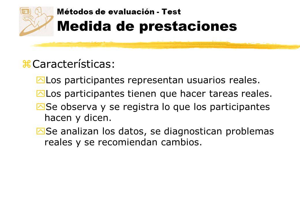 Métodos de evaluación - Test Medida de prestaciones zEs importante la selección de las tareas a evaluar: yTareas que demuestren problemas de usabilidad yTareas sugeridas por la propia experiencia yTareas que los usuarios harán con el producto yTareas de las que es difícil recuperarse después de un error